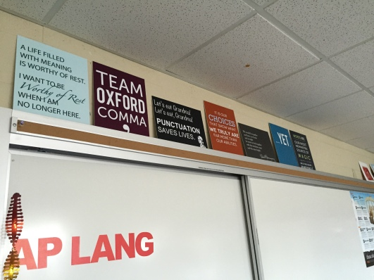 I made this poster prints on matboard. From L to R: a passage from The Chosen, Team Oxford Comma, Punctuation Saves Lives, Harry Potter quote, Hemingway quote, ... Yet (to remind students of the power of that word), and another Harry Potter quote