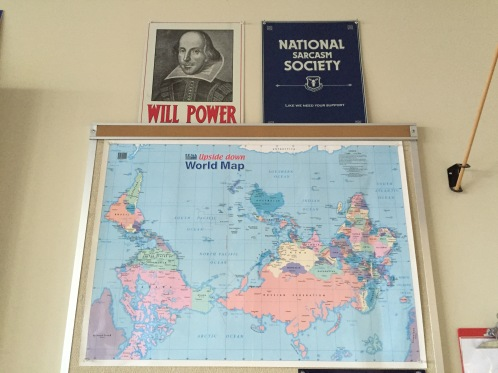 "In addition the Bard, I also have my ""National Sarcasm Society"" plaque and an Upside Down World Map I got while I was in Australia many years ago. I love using this map to point out how important point-of-view is (and European/Western bias)"